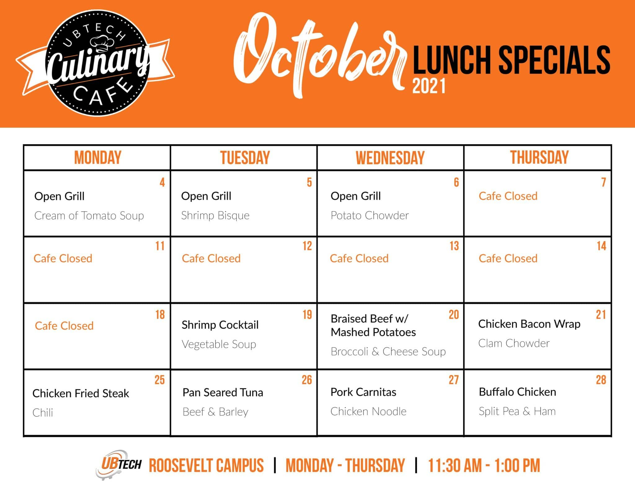 Monday, October 4th: Open grill, cream of tomato soup. Tuesday, October 5th: Open grill, shrimp bisque. Wednesday, October 6th: Open grill, potato chowder. Cafe closed Thursday, October 7th-Monday October 18th. Tuesday, October 19th: Shrimp cocktail, vegetable soup. Wednesday, October 20th: Braised beef with mashed potatoes, broccoli and cheese soup. Thursday, October 21st: Chicken bacon wrap, clam chowder. Monday, October 25th: chicken fried steak, chili. Tuesday, October 26th: Pan seared tuna, beef and barley. Wednesday, October 27th: Pork carnitas. chicken noodle. Thursday, October 28th: Buffalo chicken, split pea and ham.